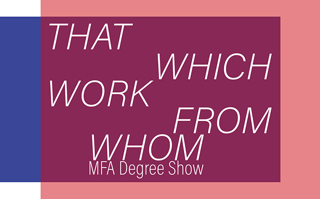 Kingston School of Art MFA: THAT WHICH WORK FROM WHOM